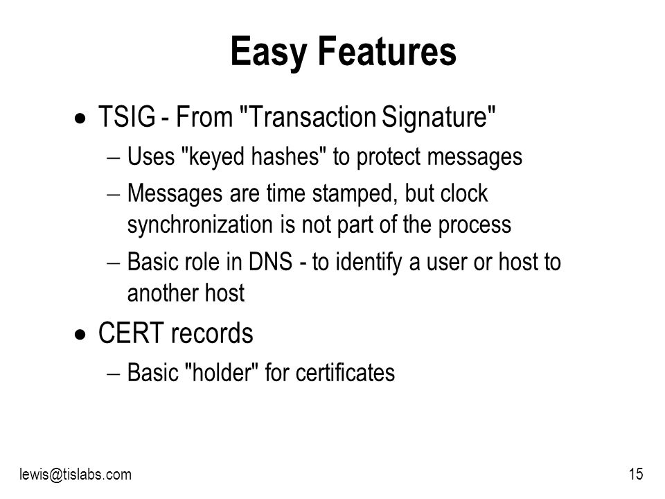 Slide 15 P R O T E C T I N G Y O U R P R I V A C Y 15lewis@tislabs.com Easy Features TSIG - From Transaction Signature Uses keyed hashes to protect messages Messages are time stamped, but clock synchronization is not part of the process Basic role in DNS - to identify a user or host to another host CERT records Basic holder for certificates
