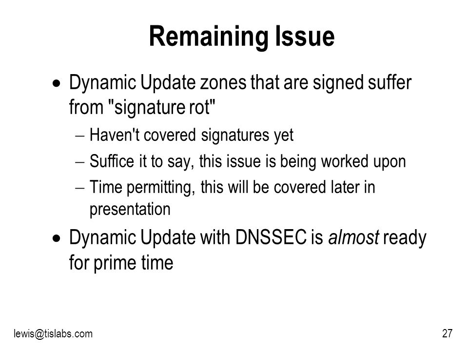 Slide 27 P R O T E C T I N G Y O U R P R I V A C Y Remaining Issue Dynamic Update zones that are signed suffer from signature rot Haven t covered signatures yet Suffice it to say, this issue is being worked upon Time permitting, this will be covered later in presentation Dynamic Update with DNSSEC is almost ready for prime time