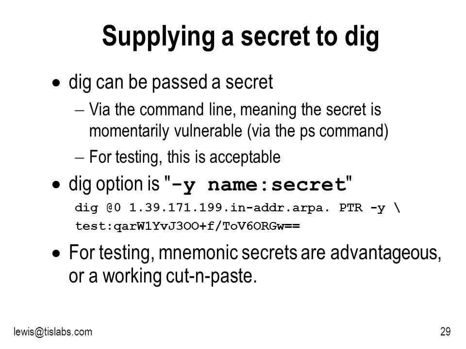 Slide 29 P R O T E C T I N G Y O U R P R I V A C Y 29lewis@tislabs.com Supplying a secret to dig dig can be passed a secret Via the command line, meaning the secret is momentarily vulnerable (via the ps command) For testing, this is acceptable dig option is -y name:secret dig @0 1.39.171.199.in-addr.arpa.
