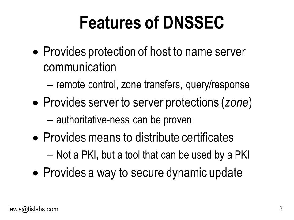 Slide 3 P R O T E C T I N G Y O U R P R I V A C Y 3lewis@tislabs.com Features of DNSSEC Provides protection of host to name server communication remote control, zone transfers, query/response Provides server to server protections ( zone ) authoritative-ness can be proven Provides means to distribute certificates Not a PKI, but a tool that can be used by a PKI Provides a way to secure dynamic update