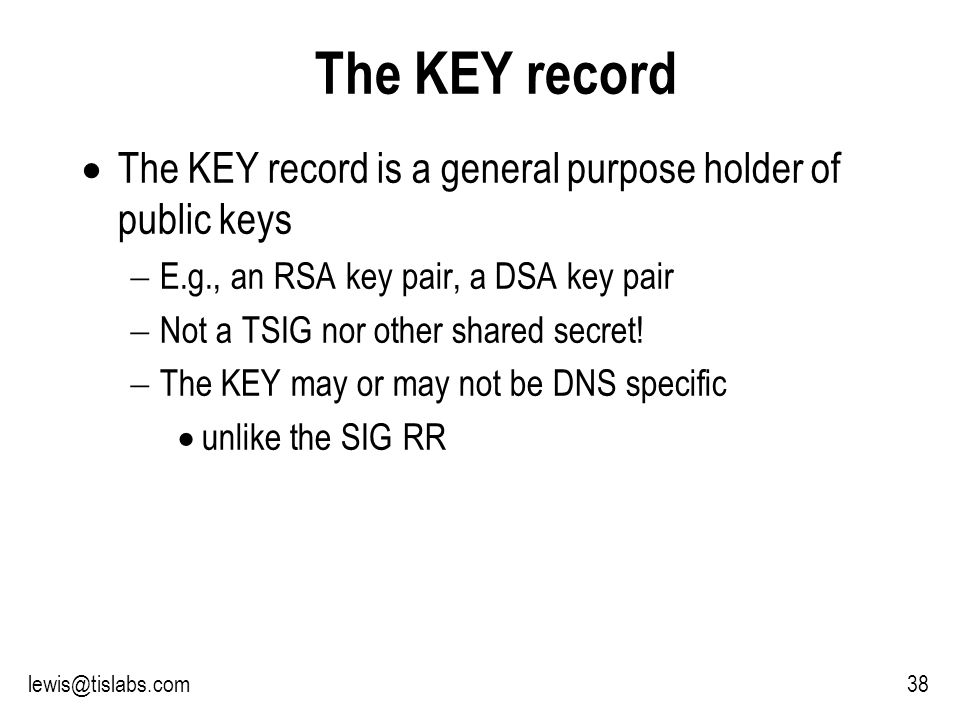 Slide 38 P R O T E C T I N G Y O U R P R I V A C Y The KEY record The KEY record is a general purpose holder of public keys E.g., an RSA key pair, a DSA key pair Not a TSIG nor other shared secret.