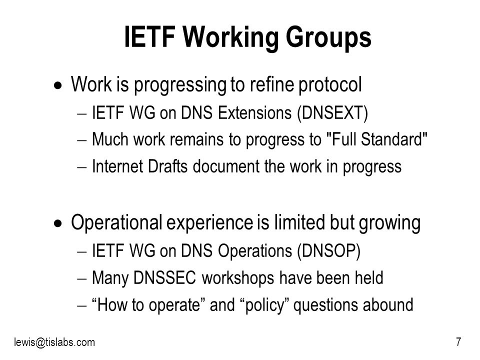 Slide 7 P R O T E C T I N G Y O U R P R I V A C Y 7lewis@tislabs.com IETF Working Groups Work is progressing to refine protocol IETF WG on DNS Extensions (DNSEXT) Much work remains to progress to Full Standard Internet Drafts document the work in progress Operational experience is limited but growing IETF WG on DNS Operations (DNSOP) Many DNSSEC workshops have been held How to operate and policy questions abound