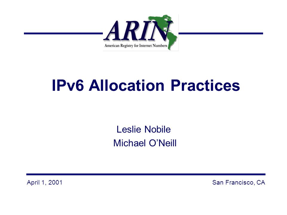 April 1, 2001San Francisco, CA IPv6 Allocation Practices Leslie Nobile Michael ONeill