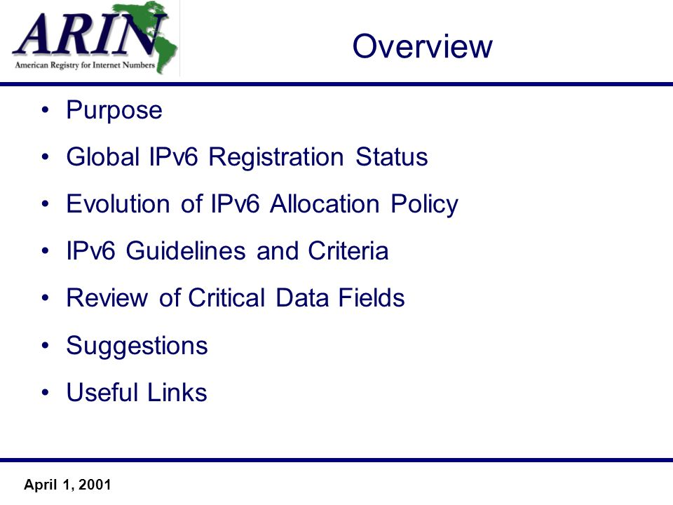 April 1, 2001 Overview Purpose Global IPv6 Registration Status Evolution of IPv6 Allocation Policy IPv6 Guidelines and Criteria Review of Critical Data Fields Suggestions Useful Links