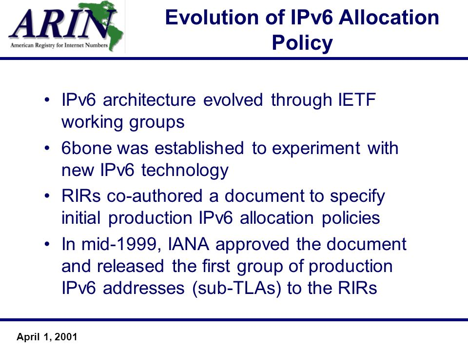 April 1, 2001 Evolution of IPv6 Allocation Policy IPv6 architecture evolved through IETF working groups 6bone was established to experiment with new I
