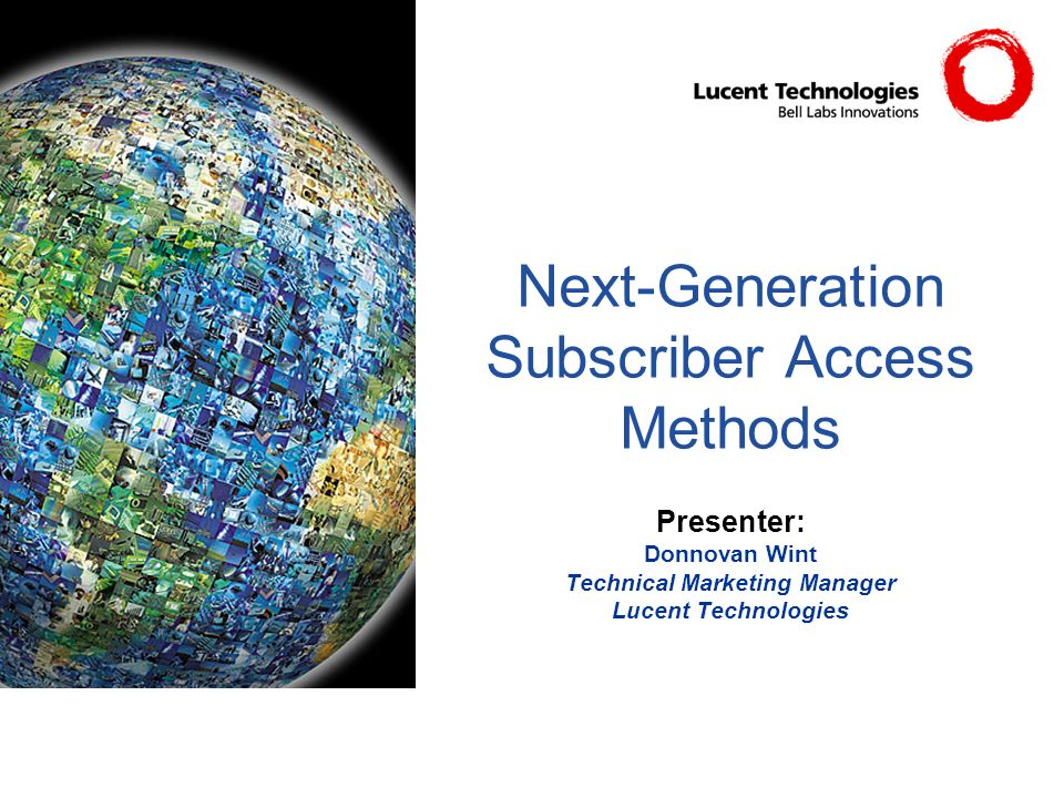 Next-Generation Subscriber Access Methods Presenter: Donnovan Wint Technical Marketing Manager Lucent Technologies