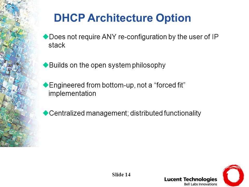 Slide 14 uDoes not require ANY re-configuration by the user of IP stack uBuilds on the open system philosophy uEngineered from bottom-up, not a forced fit implementation uCentralized management; distributed functionality DHCP Architecture Option