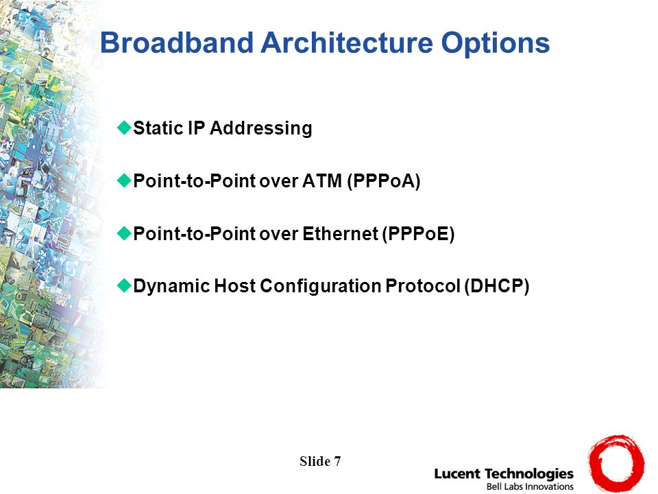 Slide 7 uStatic IP Addressing uPoint-to-Point over ATM (PPPoA) uPoint-to-Point over Ethernet (PPPoE) uDynamic Host Configuration Protocol (DHCP) Broadband Architecture Options
