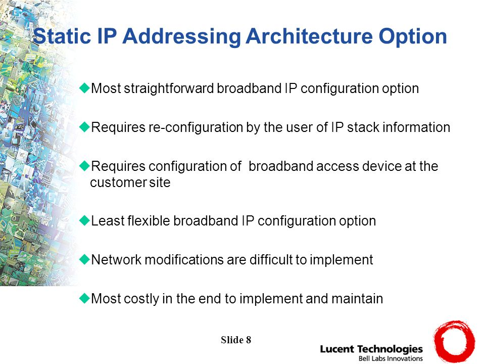 Slide 8 uMost straightforward broadband IP configuration option uRequires re-configuration by the user of IP stack information uRequires configuration of broadband access device at the customer site uLeast flexible broadband IP configuration option uNetwork modifications are difficult to implement uMost costly in the end to implement and maintain Static IP Addressing Architecture Option