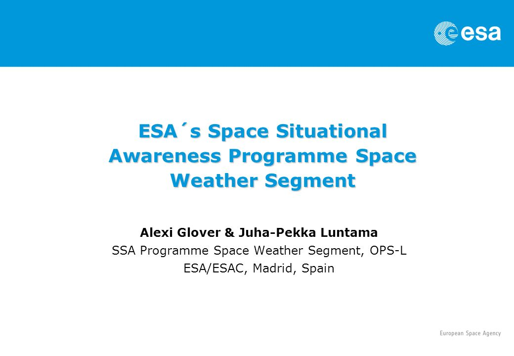 Alexi Glover & Juha-Pekka Luntama SSA Programme Space Weather Segment, OPS-L ESA/ESAC, Madrid, Spain ESA´s Space Situational Awareness Programme Space Weather Segment