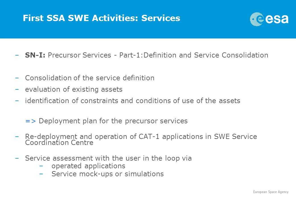 First SSA SWE Activities: Services –SN-I: Precursor Services - Part-1:Definition and Service Consolidation –Consolidation of the service definition –evaluation of existing assets –identification of constraints and conditions of use of the assets => Deployment plan for the precursor services –Re-deployment and operation of CAT-1 applications in SWE Service Coordination Centre –Service assessment with the user in the loop via –operated applications –Service mock-ups or simulations