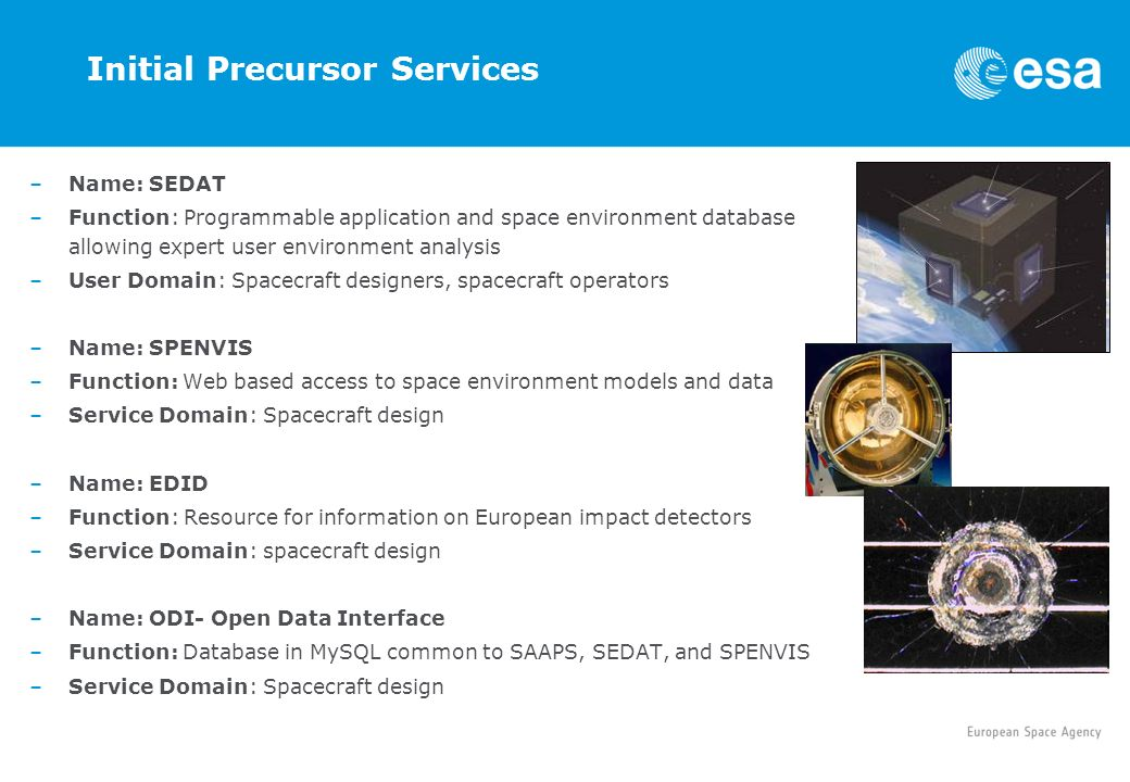 Initial Precursor Services –Name: SEDAT –Function: Programmable application and space environment database allowing expert user environment analysis –User Domain: Spacecraft designers, spacecraft operators –Name: SPENVIS –Function: Web based access to space environment models and data –Service Domain: Spacecraft design –Name: EDID –Function: Resource for information on European impact detectors –Service Domain: spacecraft design –Name: ODI- Open Data Interface –Function: Database in MySQL common to SAAPS, SEDAT, and SPENVIS –Service Domain: Spacecraft design