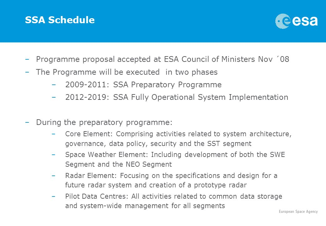 SSA Schedule –Programme proposal accepted at ESA Council of Ministers Nov ´08 –The Programme will be executed in two phases –2009-2011: SSA Preparatory Programme –2012-2019: SSA Fully Operational System Implementation –During the preparatory programme: –Core Element: Comprising activities related to system architecture, governance, data policy, security and the SST segment –Space Weather Element: Including development of both the SWE Segment and the NEO Segment –Radar Element: Focusing on the specifications and design for a future radar system and creation of a prototype radar –Pilot Data Centres: All activities related to common data storage and system-wide management for all segments