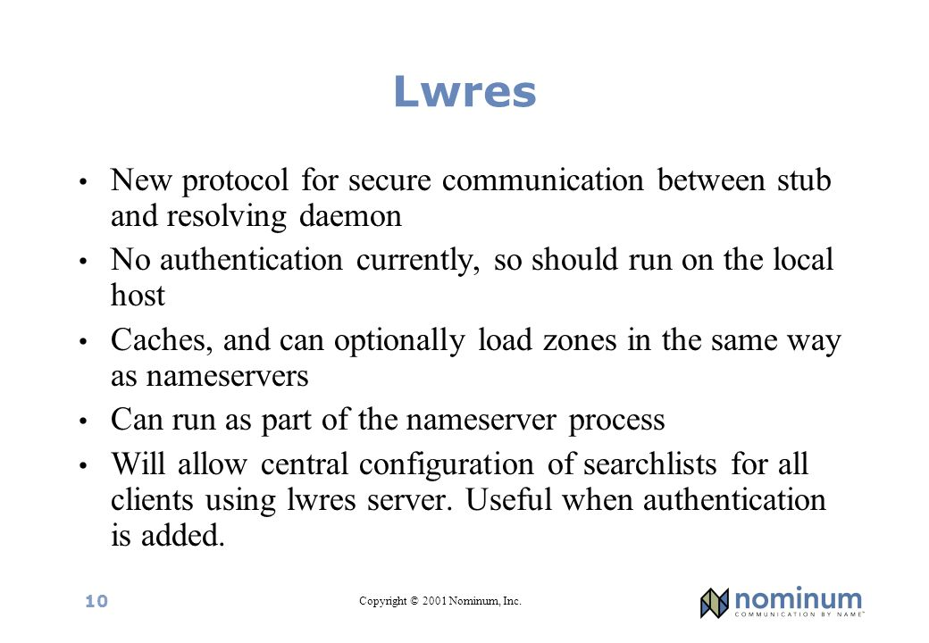 Copyright © 2001 Nominum, Inc. 10 Lwres New protocol for secure communication between stub and resolving daemon No authentication currently, so should