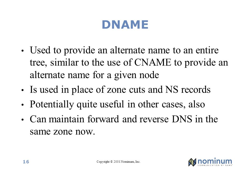 Copyright © 2001 Nominum, Inc. 16 DNAME Used to provide an alternate name to an entire tree, similar to the use of CNAME to provide an alternate name