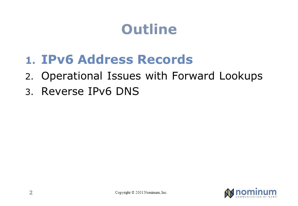 Copyright © 2001 Nominum, Inc. 2 Outline 1. IPv6 Address Records 2. Operational Issues with Forward Lookups 3. Reverse IPv6 DNS