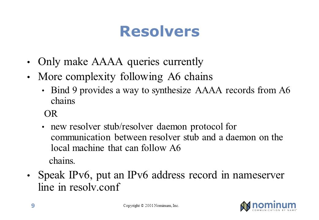 Copyright © 2001 Nominum, Inc. 9 Resolvers Only make AAAA queries currently More complexity following A6 chains Bind 9 provides a way to synthesize AA