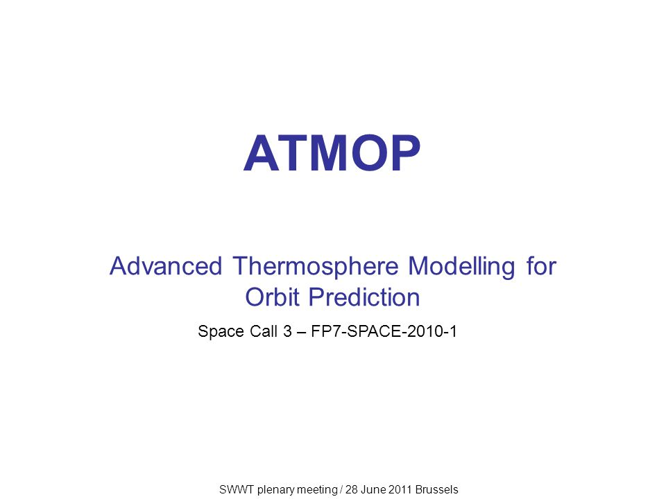 SWWT plenary meeting / 28 June 2011 Brussels ATMOP Advanced Thermosphere Modelling for Orbit Prediction Space Call 3 – FP7-SPACE-2010-1