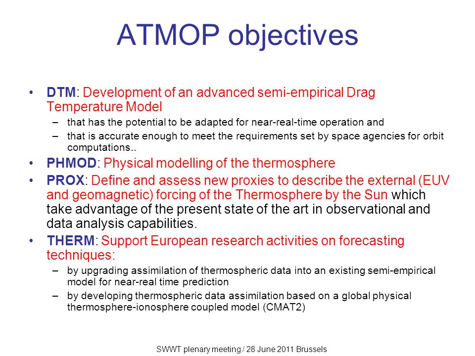 SWWT plenary meeting / 28 June 2011 Brussels ATMOP objectives DTM: Development of an advanced semi-empirical Drag Temperature Model –that has the potential to be adapted for near-real-time operation and –that is accurate enough to meet the requirements set by space agencies for orbit computations..
