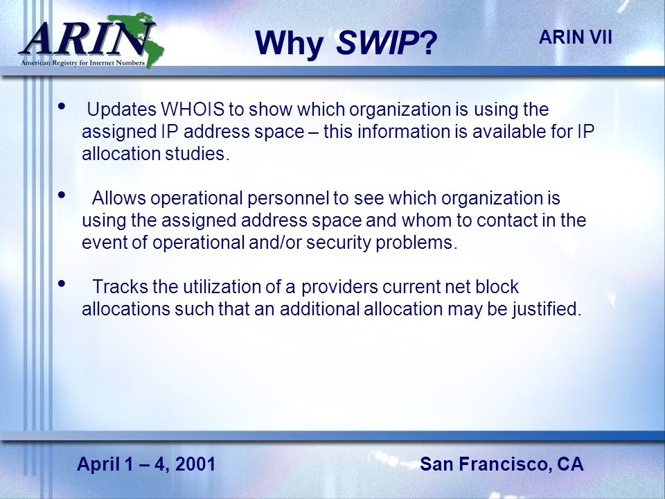 San Francisco, CA ARIN VII April 1 – 4, 2001 Why SWIP? Updates WHOIS to show which organization is using the assigned IP address space – this informat