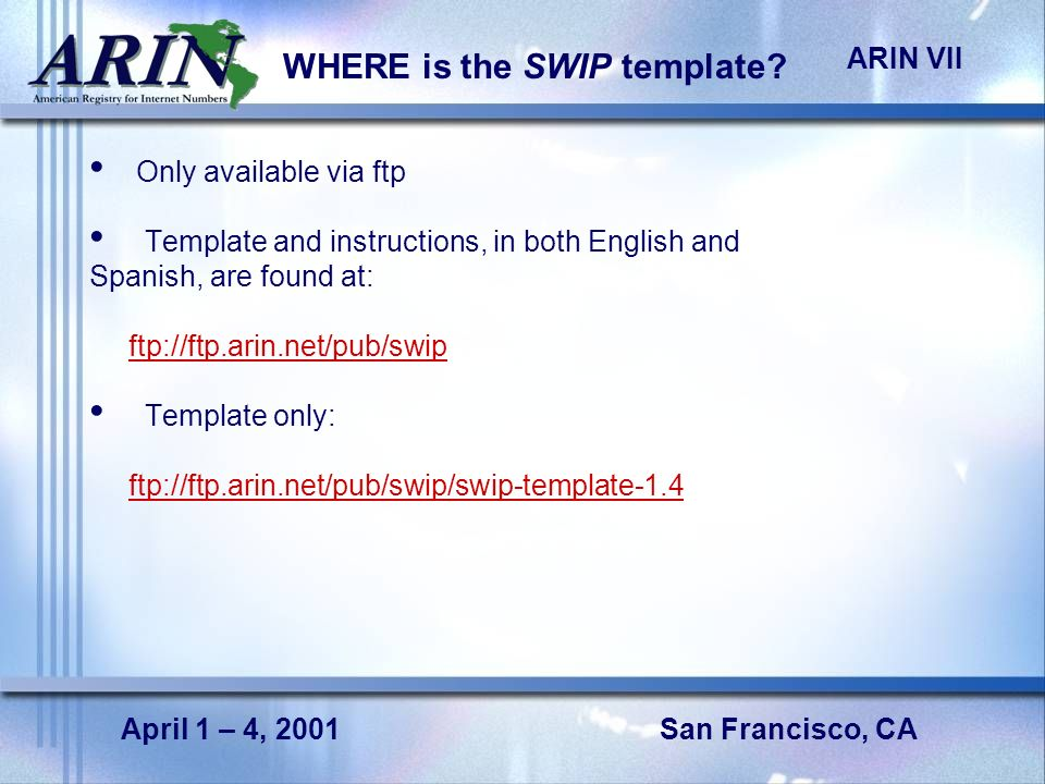 San Francisco, CA ARIN VII April 1 – 4, 2001 WHERE is the SWIP template? Only available via ftp Template and instructions, in both English and Spanish