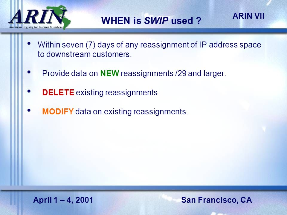 San Francisco, CA ARIN VII April 1 – 4, 2001 WHEN is SWIP used ? Within seven (7) days of any reassignment of IP address space to downstream customers
