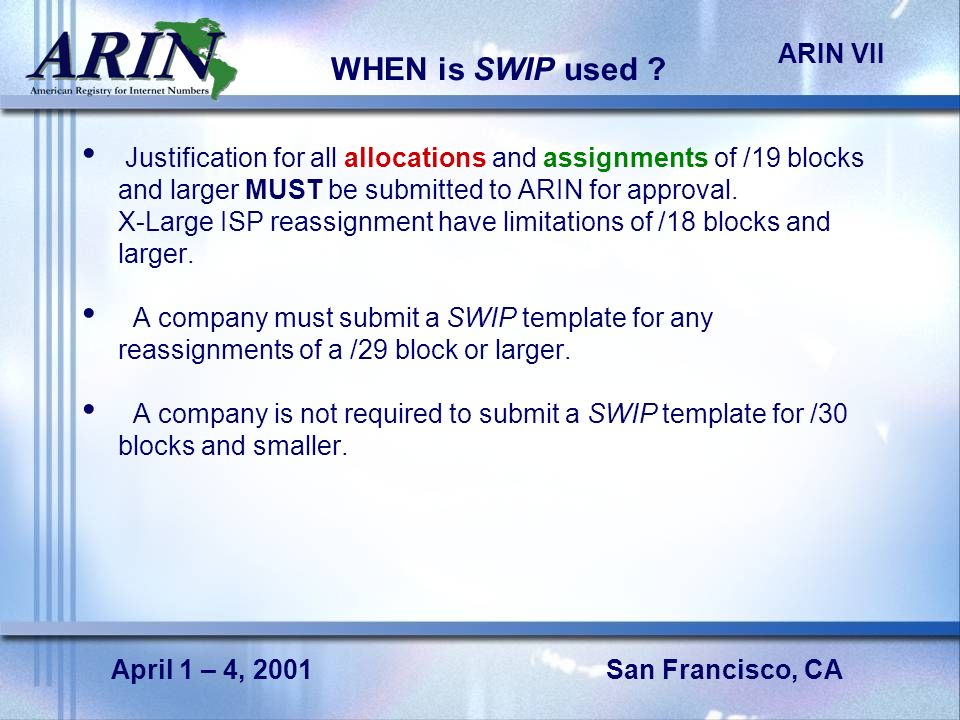 San Francisco, CA ARIN VII April 1 – 4, 2001 WHEN is SWIP used .