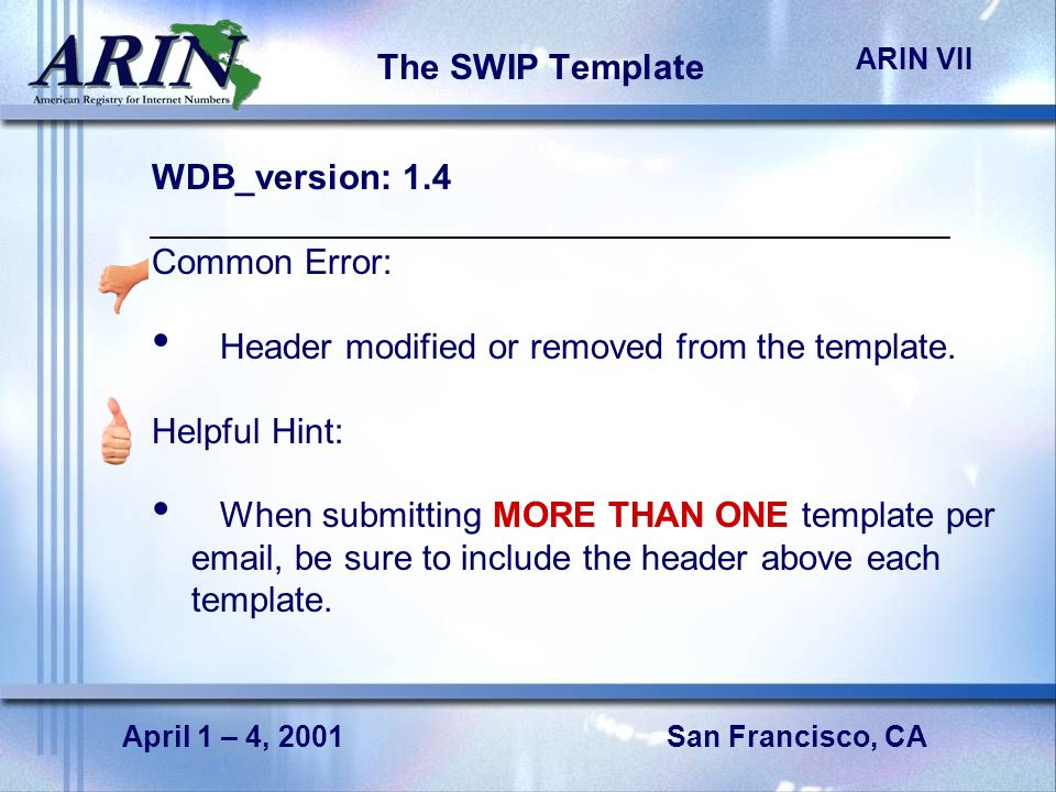 San Francisco, CA ARIN VII April 1 – 4, 2001 The SWIP Template WDB_version: 1.4 Common Error: Header modified or removed from the template.