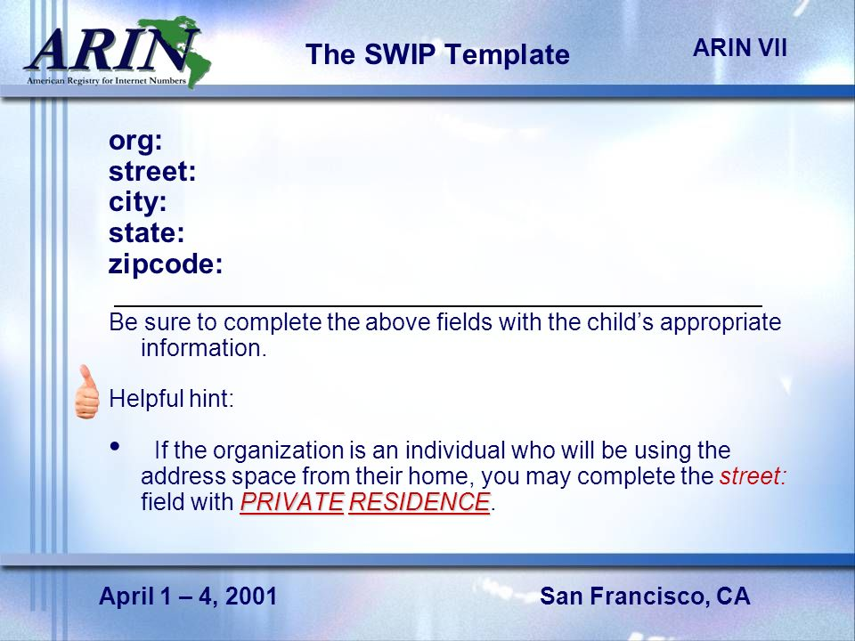 San Francisco, CA ARIN VII April 1 – 4, 2001 The SWIP Template org: street: city: state: zipcode: Be sure to complete the above fields with the childs appropriate information.