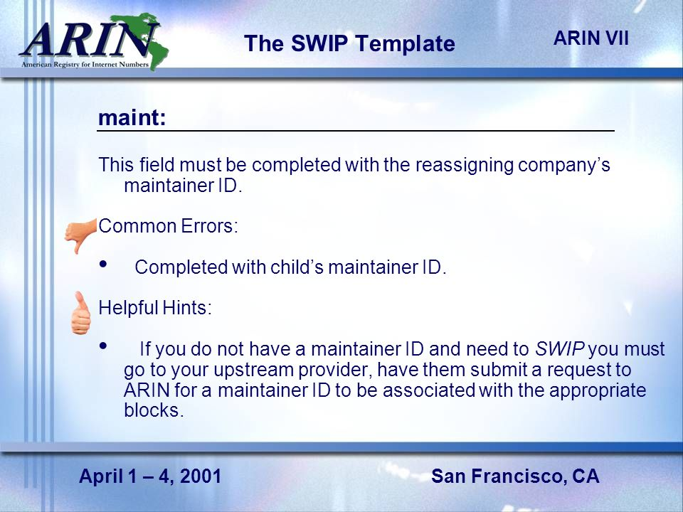 San Francisco, CA ARIN VII April 1 – 4, 2001 The SWIP Template maint: This field must be completed with the reassigning companys maintainer ID. Common