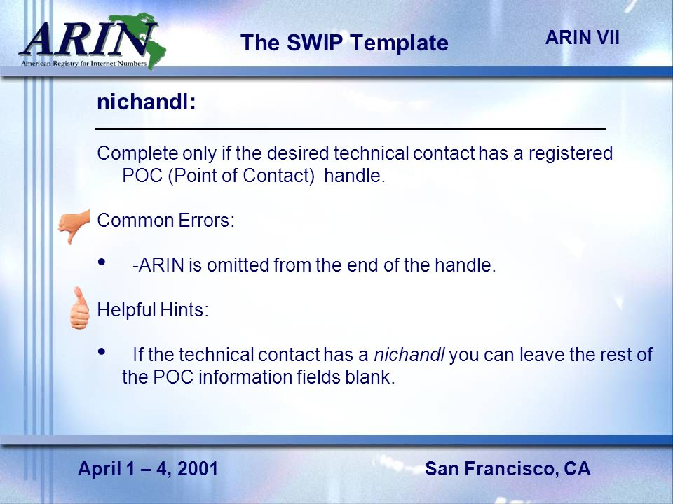 San Francisco, CA ARIN VII April 1 – 4, 2001 The SWIP Template nichandl: Complete only if the desired technical contact has a registered POC (Point of Contact) handle.