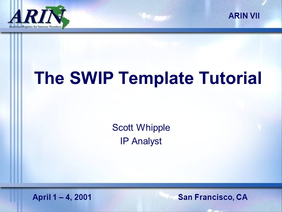 San Francisco, CA ARIN VII April 1 – 4, 2001 The SWIP Template Tutorial Scott Whipple IP Analyst