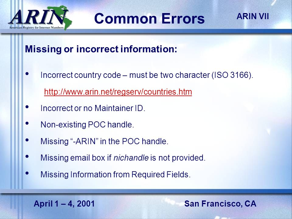 San Francisco, CA ARIN VII April 1 – 4, 2001 Common Errors Missing or incorrect information: Incorrect country code – must be two character (ISO 3166).