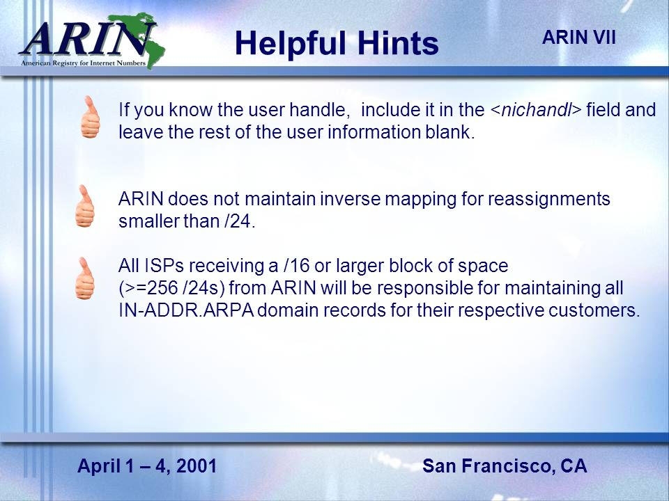 San Francisco, CA ARIN VII April 1 – 4, 2001 Helpful Hints If you know the user handle, include it in the field and leave the rest of the user information blank.
