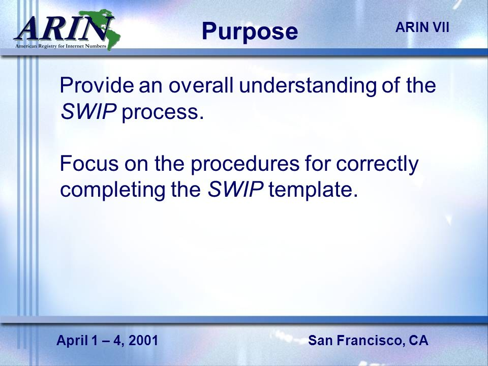 San Francisco, CA ARIN VII April 1 – 4, 2001 Purpose Provide an overall understanding of the SWIP process.