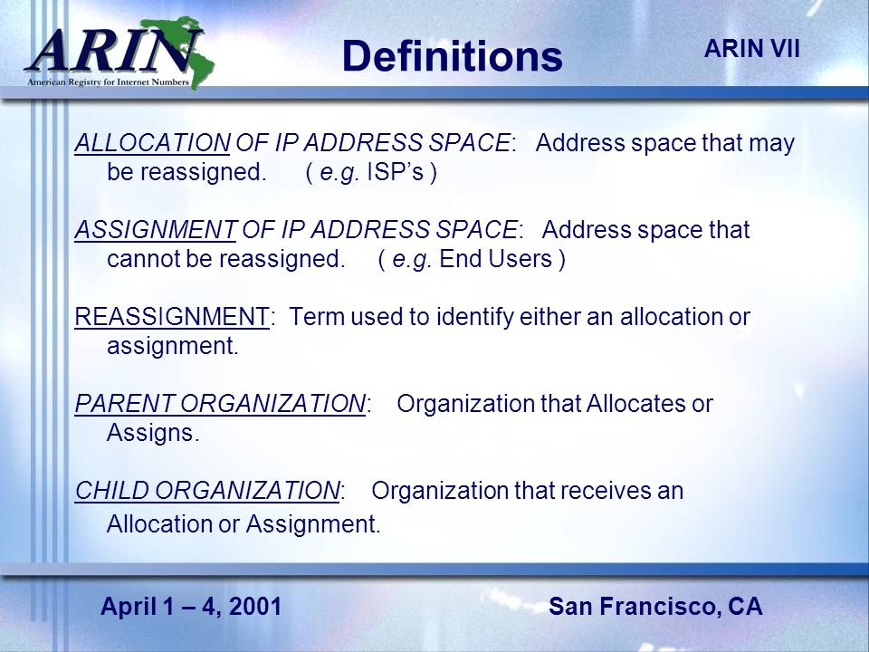San Francisco, CA ARIN VII April 1 – 4, 2001 Definitions ALLOCATION OF IP ADDRESS SPACE: Address space that may be reassigned.