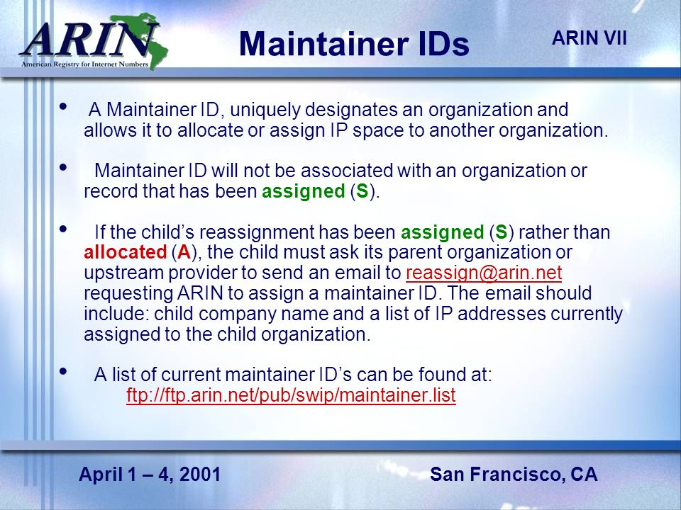 San Francisco, CA ARIN VII April 1 – 4, 2001 Maintainer IDs A Maintainer ID, uniquely designates an organization and allows it to allocate or assign I