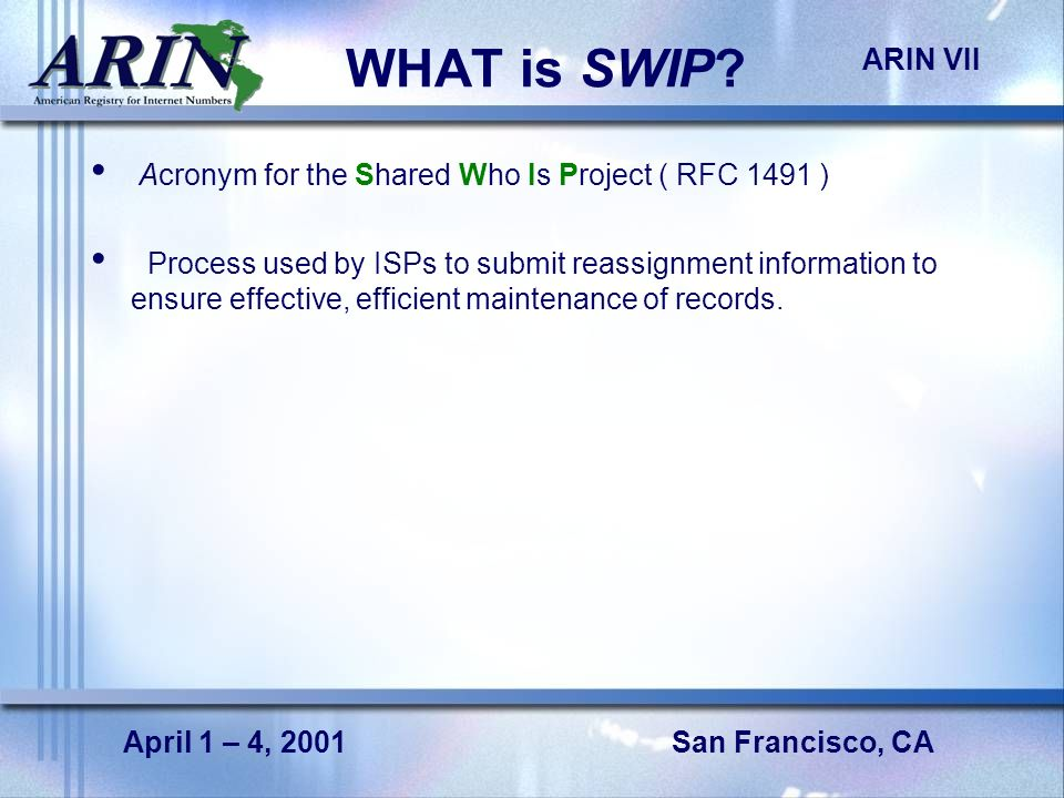 San Francisco, CA ARIN VII April 1 – 4, 2001 WHAT is SWIP? Acronym for the Shared Who Is Project ( RFC 1491 ) Process used by ISPs to submit reassignm