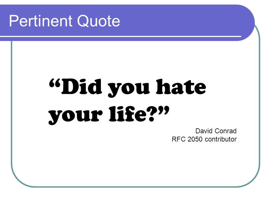 Pertinent Quote Did you hate your life? David Conrad RFC 2050 contributor