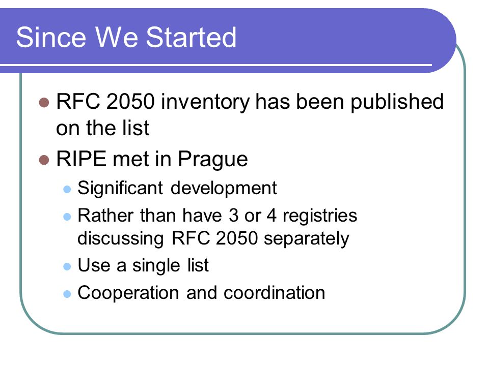 Since We Started RFC 2050 inventory has been published on the list RIPE met in Prague Significant development Rather than have 3 or 4 registries discussing RFC 2050 separately Use a single list Cooperation and coordination