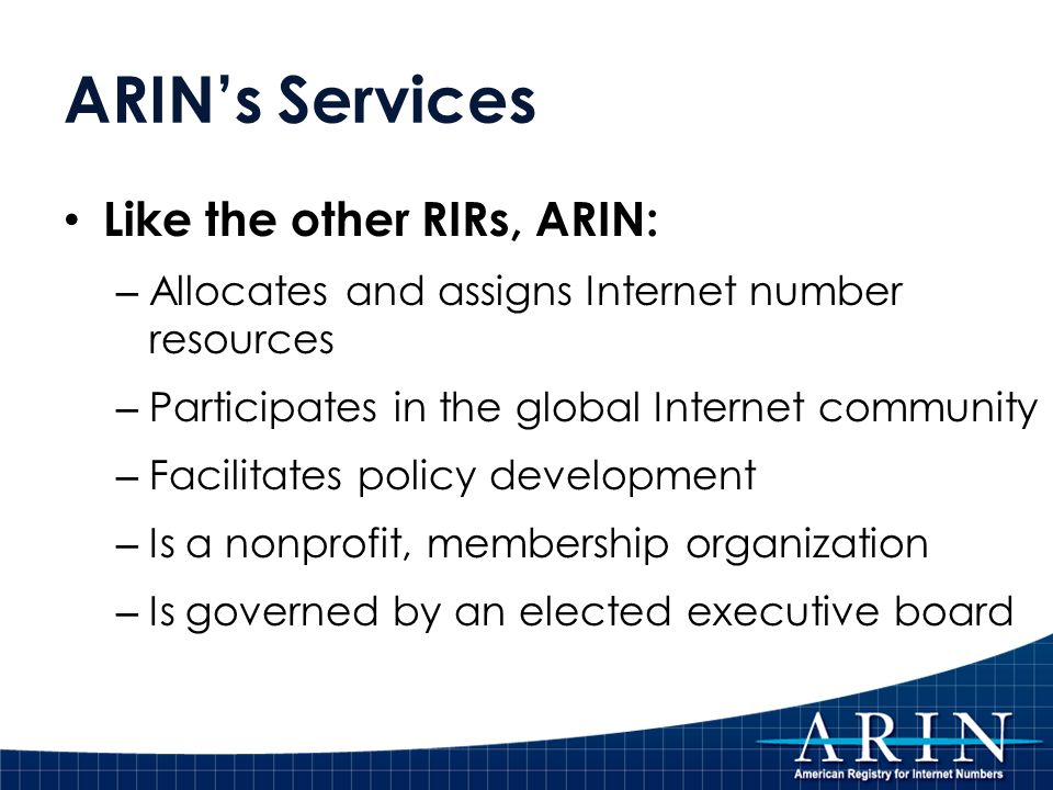 ARINs Services Like the other RIRs, ARIN: – Allocates and assigns Internet number resources – Participates in the global Internet community – Facilitates policy development – Is a nonprofit, membership organization – Is governed by an elected executive board