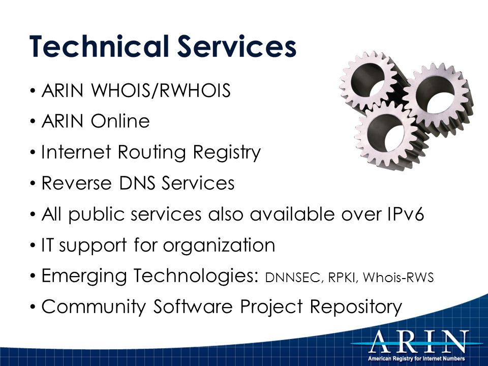 Technical Services ARIN WHOIS/RWHOIS ARIN Online Internet Routing Registry Reverse DNS Services All public services also available over IPv6 IT support for organization Emerging Technologies: DNNSEC, RPKI, Whois-RWS Community Software Project Repository
