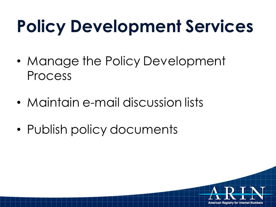 Policy Development Services Manage the Policy Development Process Maintain  discussion lists Publish policy documents