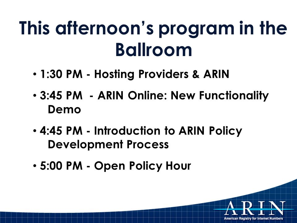This afternoons program in the Ballroom 1:30 PM - Hosting Providers & ARIN 3:45 PM - ARIN Online: New Functionality Demo 4:45 PM - Introduction to ARIN Policy Development Process 5:00 PM - Open Policy Hour