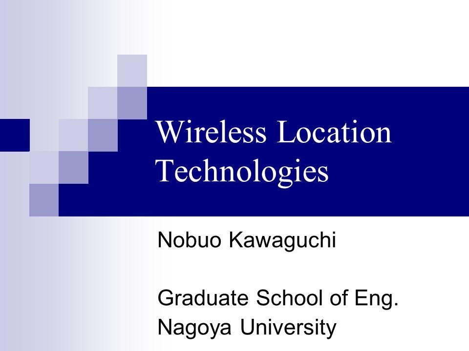 Wireless Location Technologies Nobuo Kawaguchi Graduate School of Eng. Nagoya University