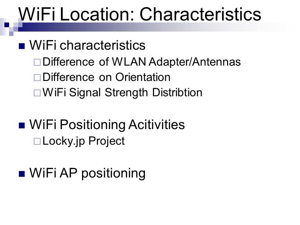 WiFi Location: Characteristics WiFi characteristics Difference of WLAN Adapter/Antennas Difference on Orientation WiFi Signal Strength Distribtion WiF