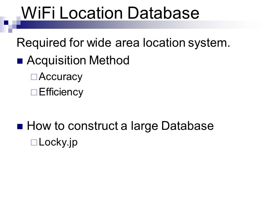 WiFi Location Database Required for wide area location system. Acquisition Method Accuracy Efficiency How to construct a large Database Locky.jp