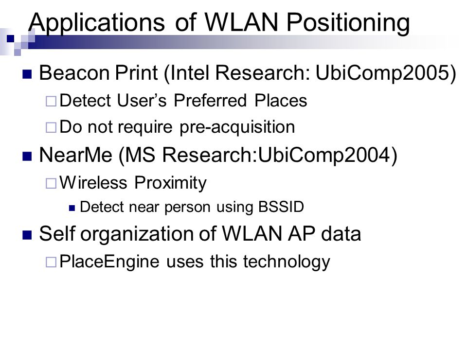 Applications of WLAN Positioning Beacon Print (Intel Research: UbiComp2005) Detect Users Preferred Places Do not require pre-acquisition NearMe (MS Re