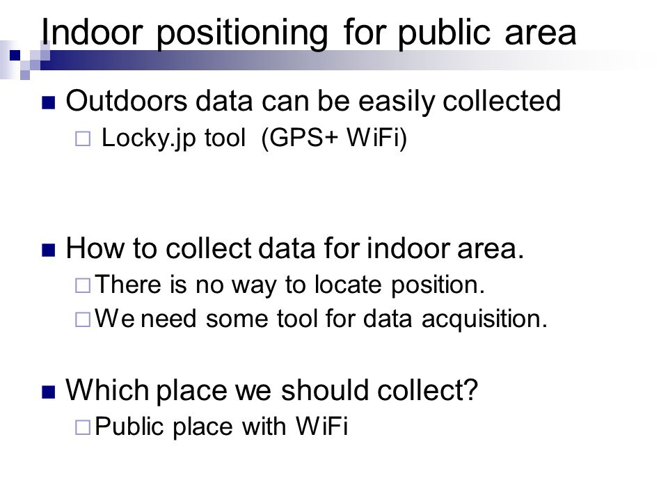Indoor positioning for public area Outdoors data can be easily collected Locky.jp tool (GPS+ WiFi) How to collect data for indoor area. There is no wa