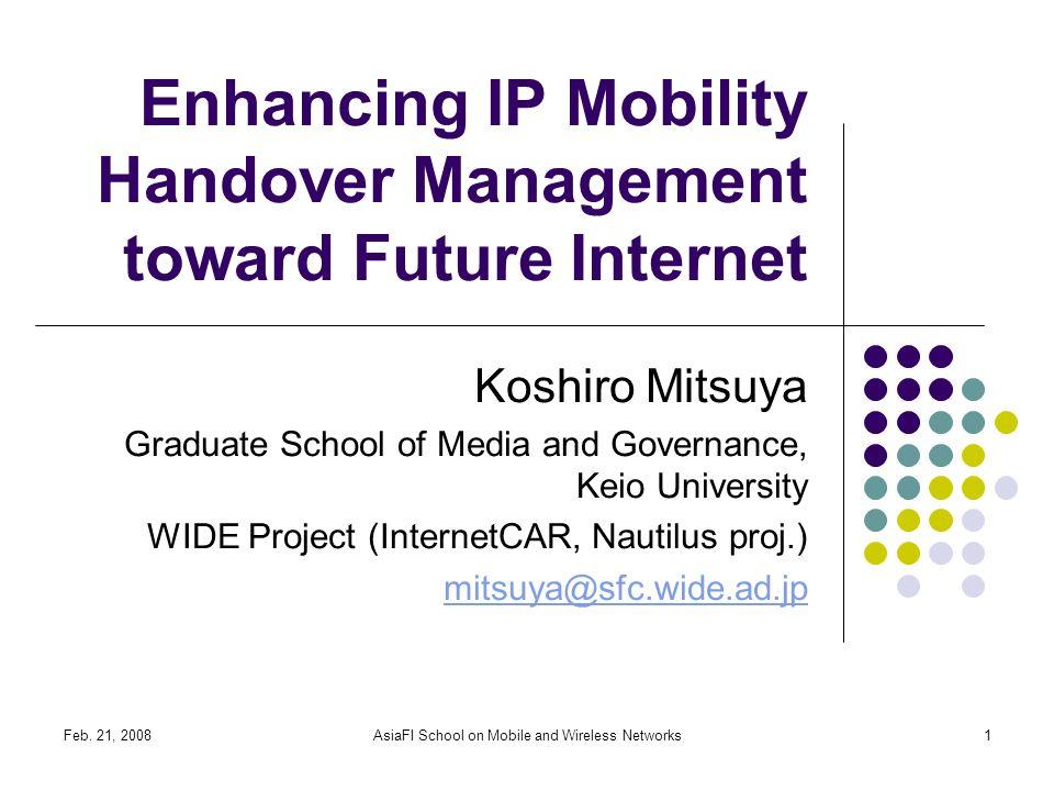Feb. 21, 2008AsiaFI School on Mobile and Wireless Networks1 Enhancing IP Mobility Handover Management toward Future Internet Koshiro Mitsuya Graduate